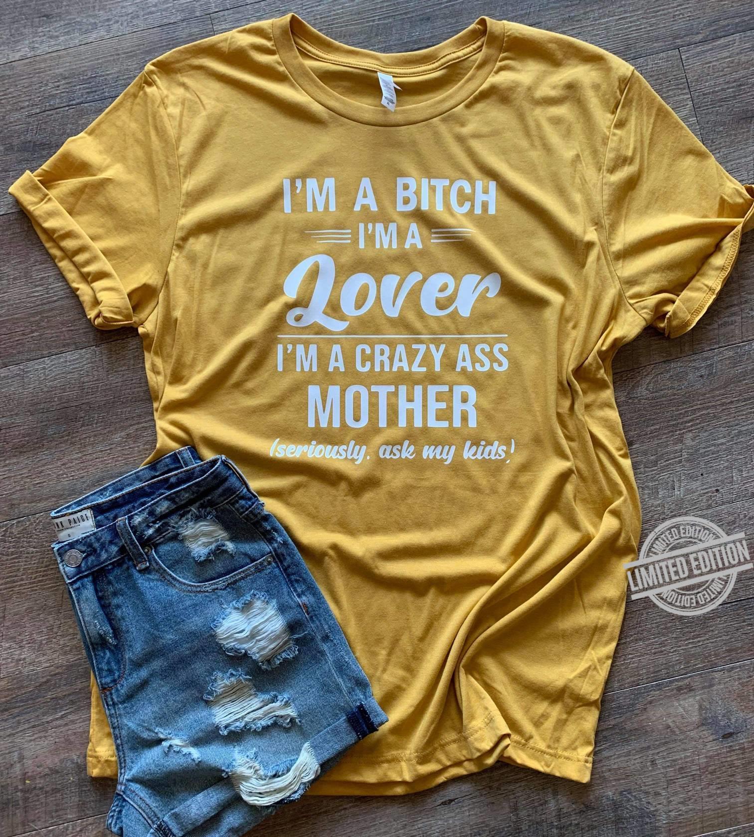 I'm A Bitch I'm A Lover I'm A Crazy Ass Mother Seriously Ask My Kids Shirt