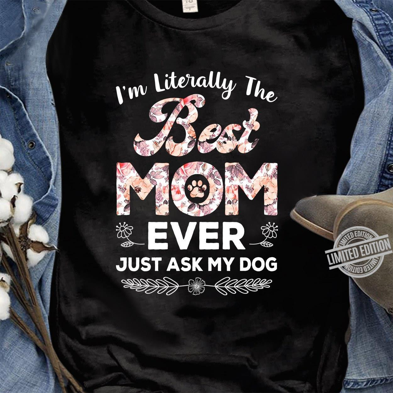 I'm Literally The Best Mom Ever Just Ask My Dog Shirt