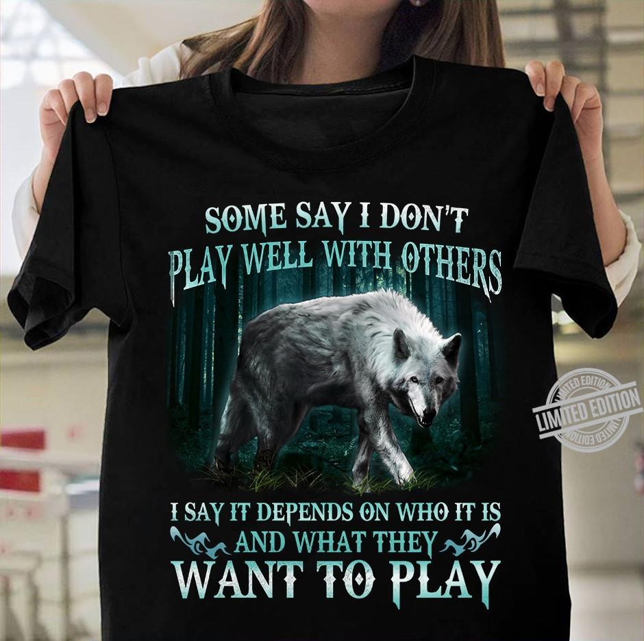 Some Day I Don't Play Well With Others I Say It Depends On Who It Is And What They Want To Play Shirt