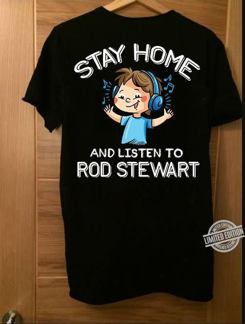 Stay Home And Listen To Rod Stewart Shirt