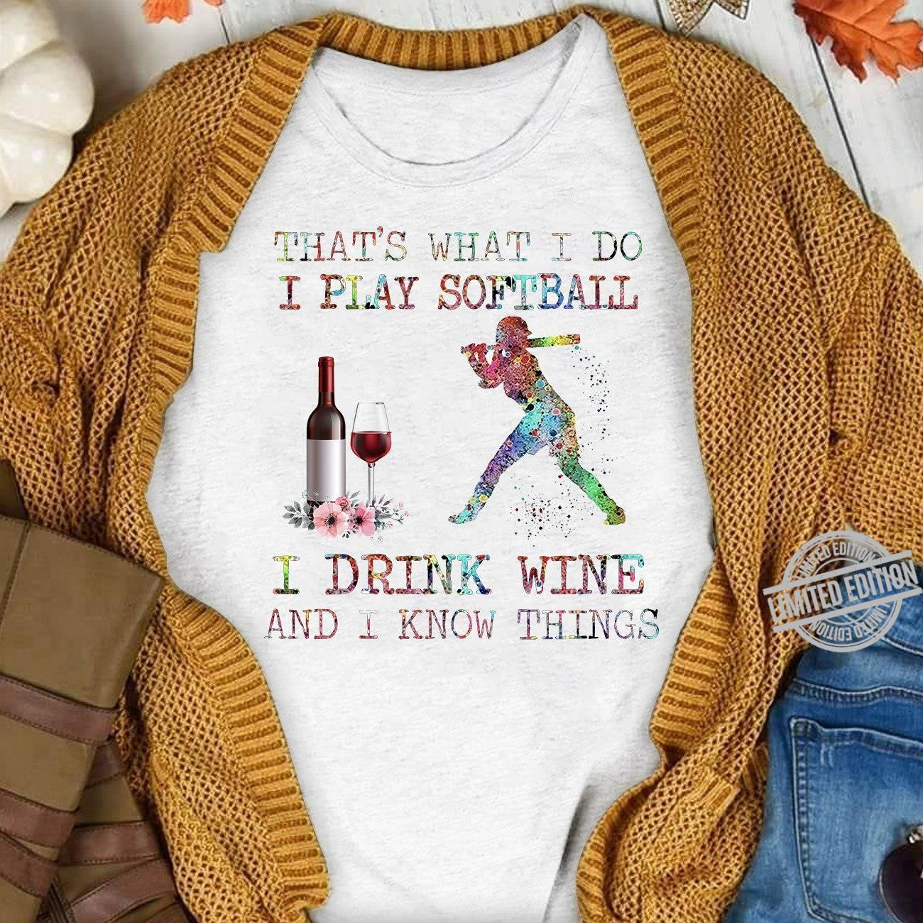 That's What I Do I Play Softball I Drink Wine And I Know Things Shirt
