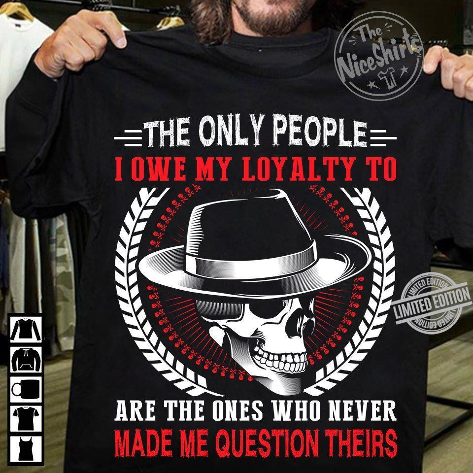 The Only People I Owe My Loyalty To Are The Ones Who Never Made Me Question Theirs Shirt